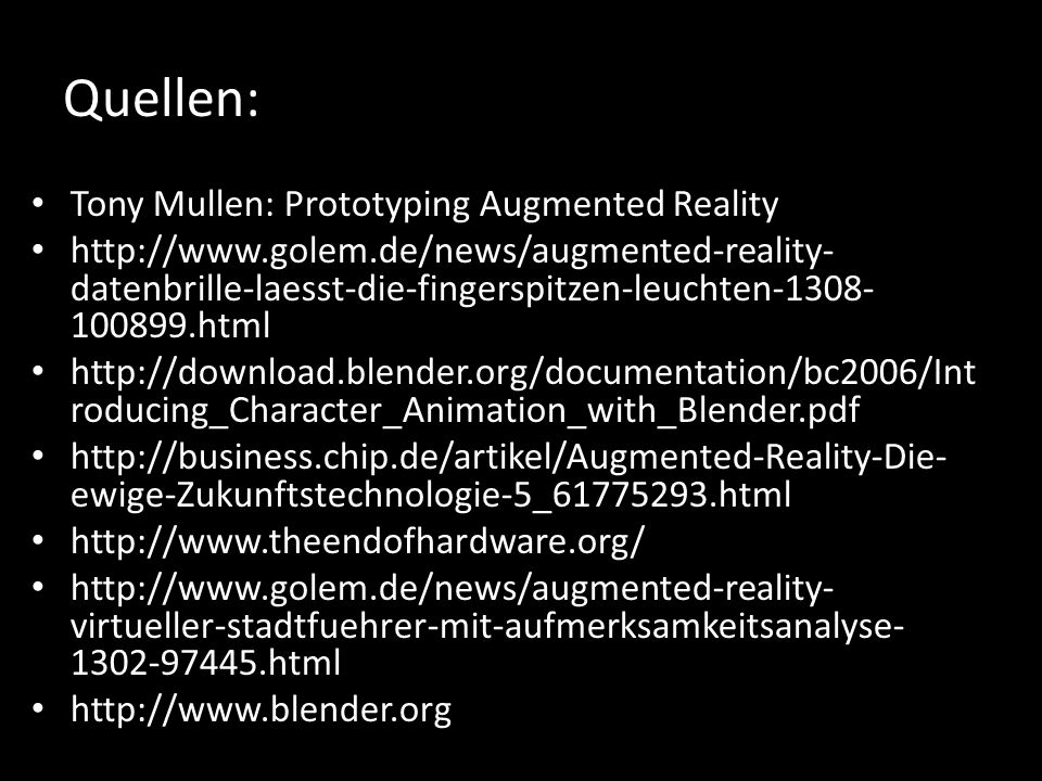 Quellen: Tony Mullen: Prototyping Augmented Reality http://www.golem.de/news/augmented-reality- datenbrille-laesst-die-fingerspitzen-leuchten-1308- 100899.html http://download.blender.org/documentation/bc2006/Int roducing_Character_Animation_with_Blender.pdf http://business.chip.de/artikel/Augmented-Reality-Die- ewige-Zukunftstechnologie-5_61775293.html http://www.theendofhardware.org/ http://www.golem.de/news/augmented-reality- virtueller-stadtfuehrer-mit-aufmerksamkeitsanalyse- 1302-97445.html http://www.blender.org