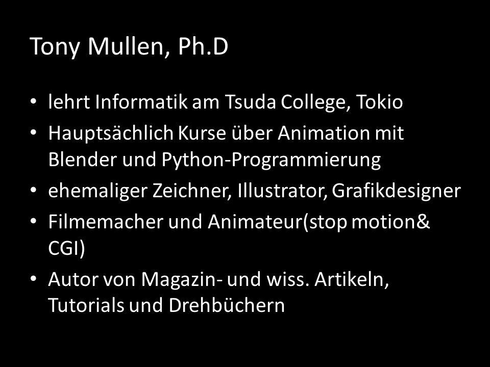 Tony Mullen, Ph.D lehrt Informatik am Tsuda College, Tokio Hauptsächlich Kurse über Animation mit Blender und Python-Programmierung ehemaliger Zeichner, Illustrator, Grafikdesigner Filmemacher und Animateur(stop motion& CGI) Autor von Magazin- und wiss.