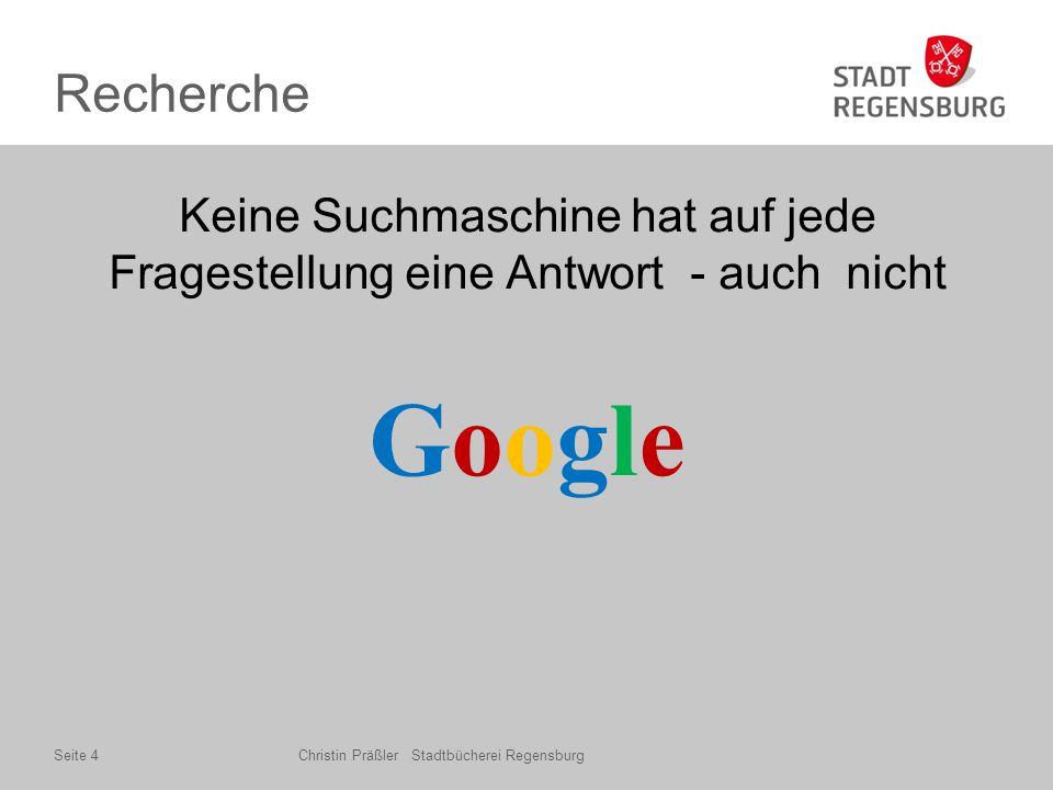 Recherche Keine Suchmaschine hat auf jede Fragestellung eine Antwort - auch nicht GoogleGoogle Christin Präßler Stadtbücherei RegensburgSeite 4
