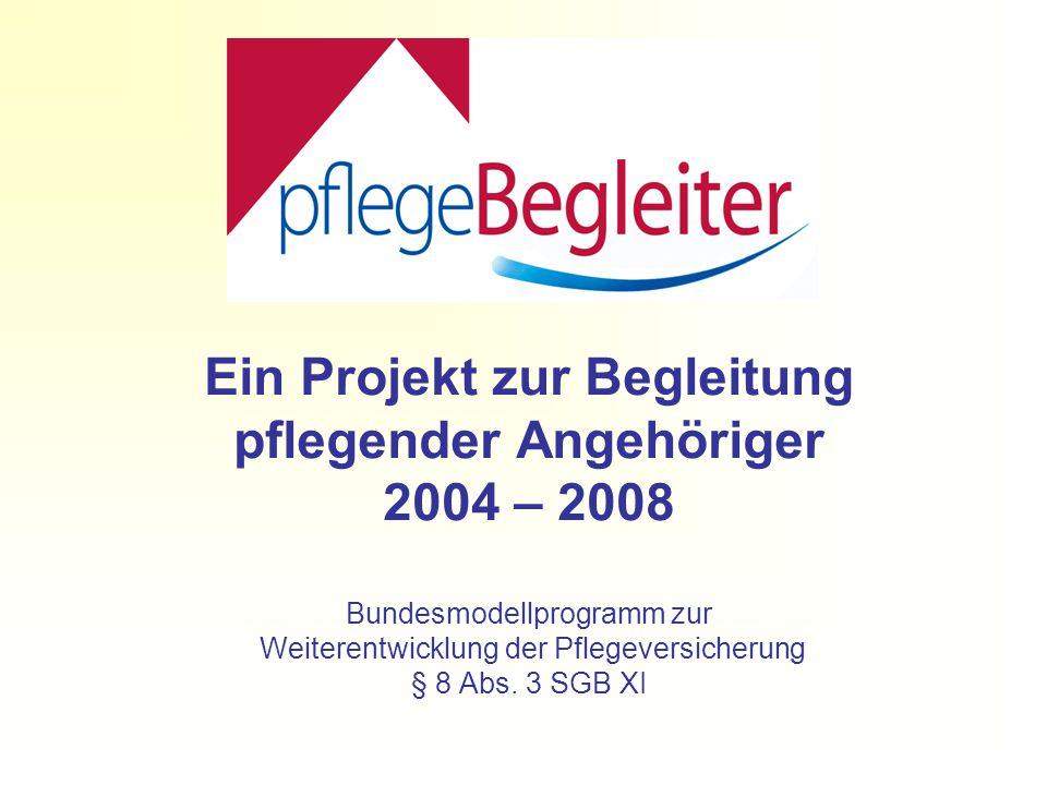 Ein Projekt zur Begleitung pflegender Angehöriger 2004 – 2008 Bundesmodellprogramm zur Weiterentwicklung der Pflegeversicherung § 8 Abs.