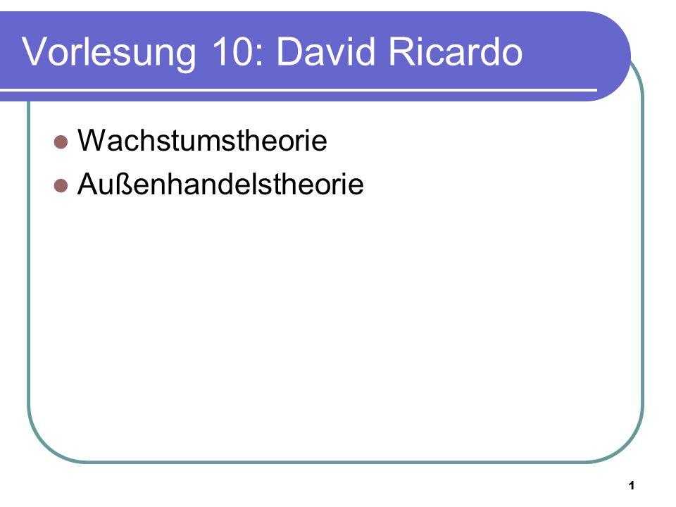 1 Vorlesung 10: David Ricardo Wachstumstheorie Außenhandelstheorie