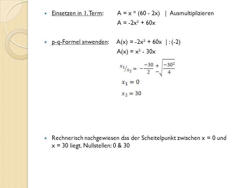 Einsetzen in 1. Term: A = x * (60 - 2x) | Ausmultiplizieren A = -2x² + 60x p-q-Formel anwenden: A(x) = -2x² + 60x | : (-2) A(x) = x² - 30x Rechnerisch