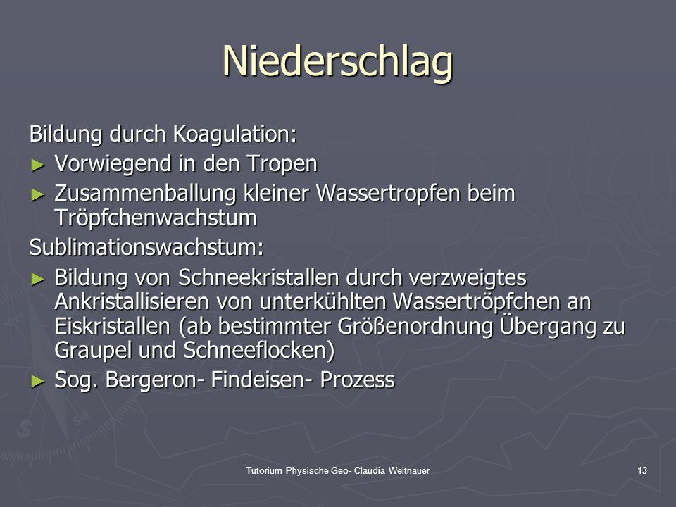 Tutorium Physische Geo- Claudia Weitnauer13 Niederschlag Bildung durch Koagulation: ► Vorwiegend in den Tropen ► Zusammenballung kleiner Wassertropfen