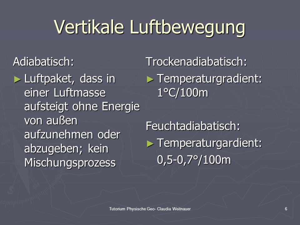 Tutorium Physische Geo- Claudia Weitnauer6 Vertikale Luftbewegung Adiabatisch: ► Luftpaket, dass in einer Luftmasse aufsteigt ohne Energie von außen a