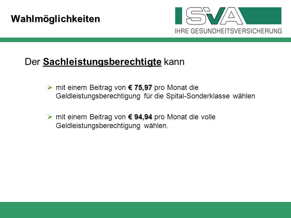 Wahlmöglichkeiten Der Sachleistungsberechtigte kann € 75,97  mit einem Beitrag von € 75,97 pro Monat die Geldleistungsberechtigung für die Spital-Son