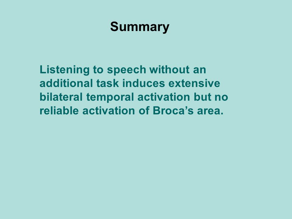Listening to speech without an additional task induces extensive bilateral temporal activation but no reliable activation of Broca's area.