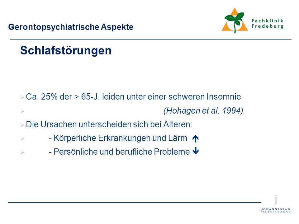 Gerontopsychiatrische Aspekte Schlafstörungen  Ca. 25% der > 65-J. leiden unter einer schweren Insomnie  (Hohagen et al. 1994)  Die Ursachen unters