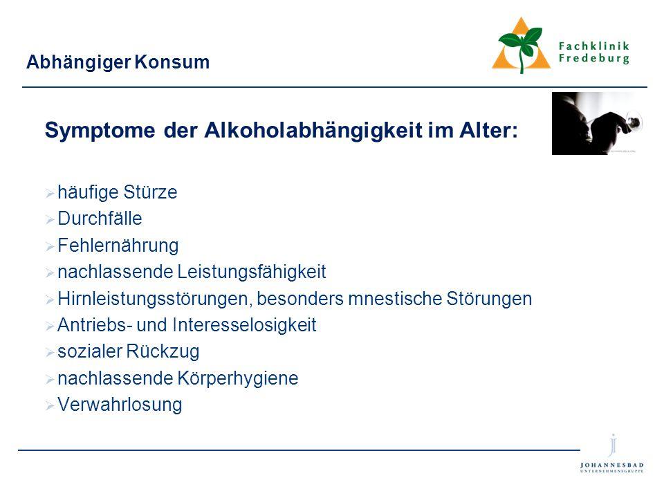 Abhängiger Konsum Symptome der Alkoholabhängigkeit im Alter:  häufige Stürze  Durchfälle  Fehlernährung  nachlassende Leistungsfähigkeit  Hirnlei