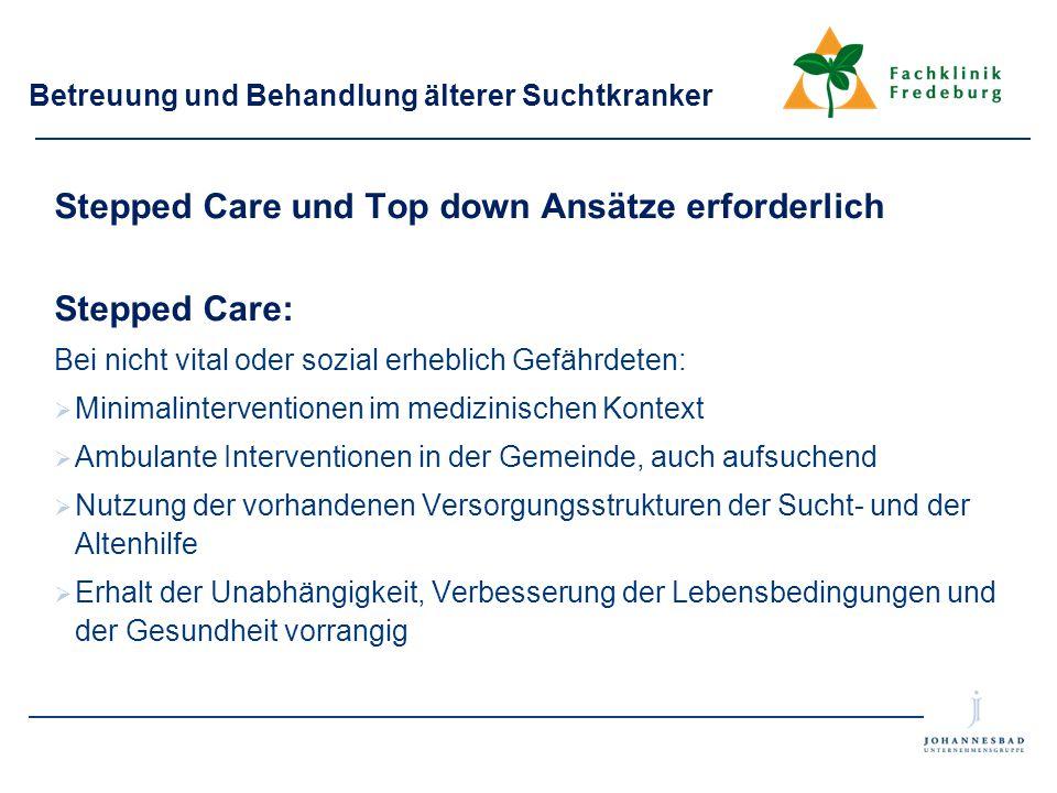 Betreuung und Behandlung älterer Suchtkranker Stepped Care und Top down Ansätze erforderlich Stepped Care: Bei nicht vital oder sozial erheblich Gefäh