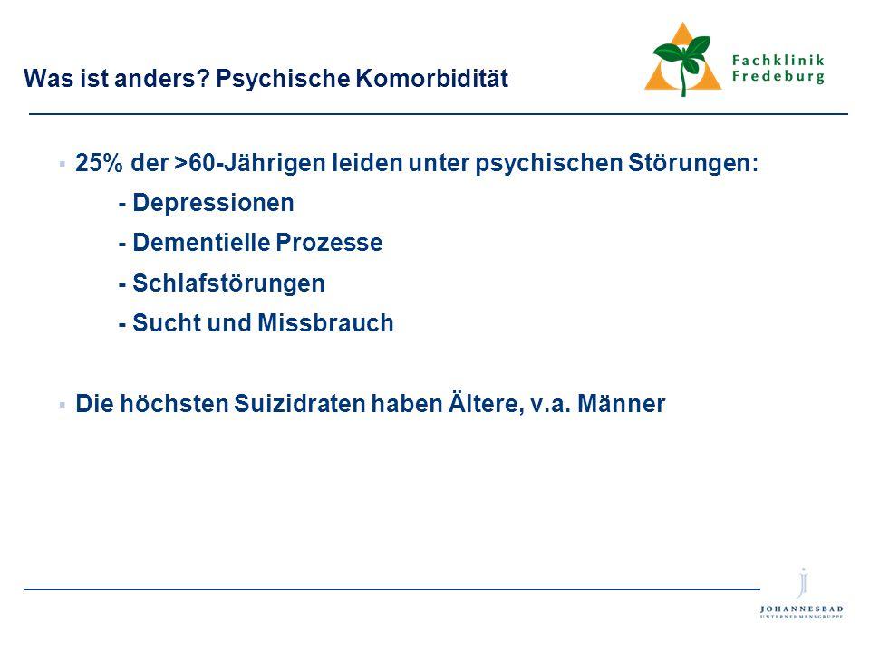 Was ist anders? Psychische Komorbidität  25% der >60-Jährigen leiden unter psychischen Störungen: - Depressionen - Dementielle Prozesse - Schlafstöru