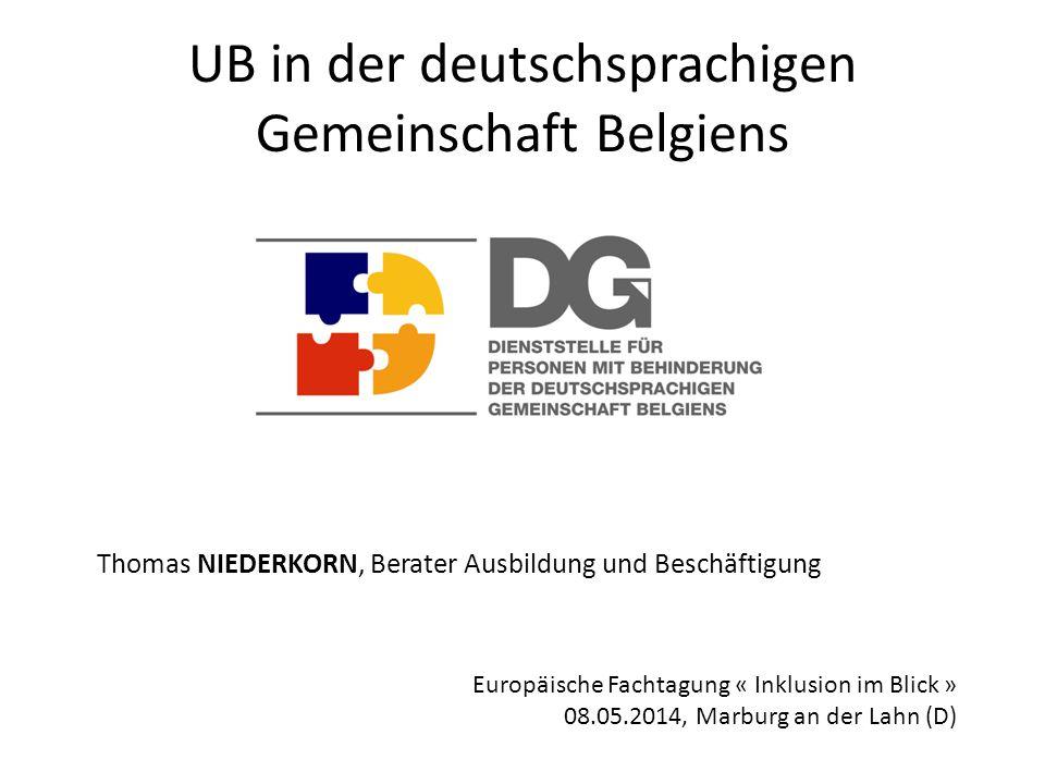 UB in der deutschsprachigen Gemeinschaft Belgiens Thomas NIEDERKORN, Berater Ausbildung und Beschäftigung Europäische Fachtagung « Inklusion im Blick » 08.05.2014, Marburg an der Lahn (D)