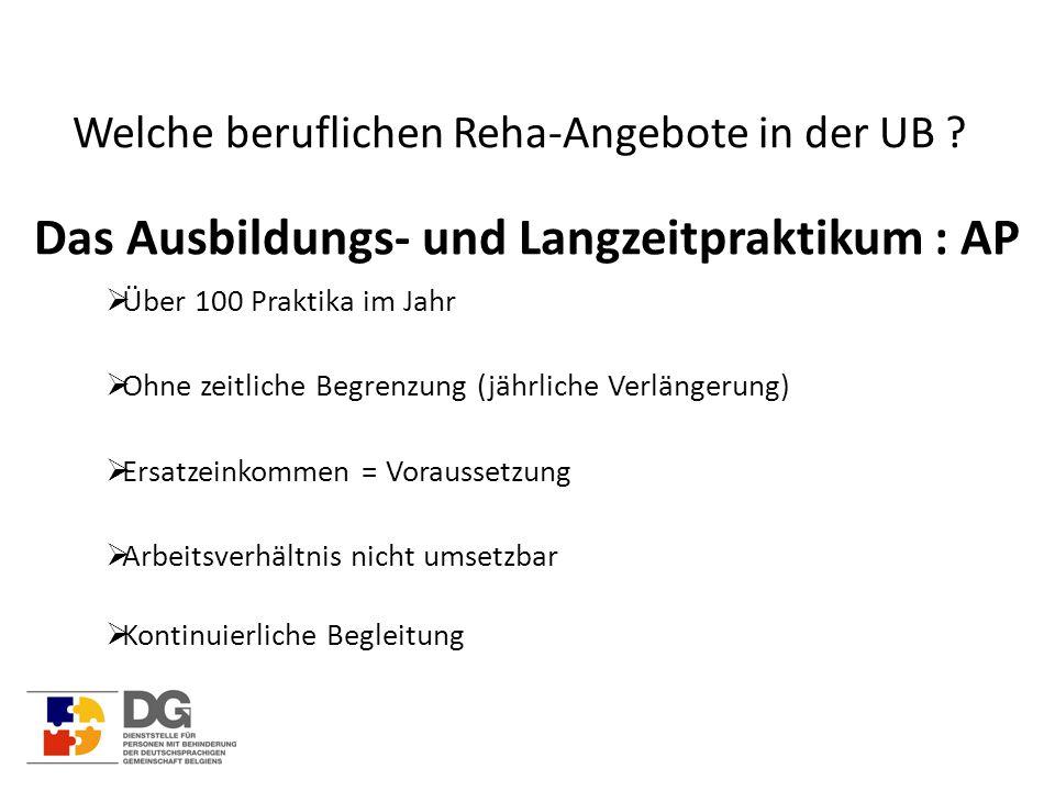 Welche beruflichen Reha-Angebote in der UB ? Das Ausbildungs- und Langzeitpraktikum : AP  Über 100 Praktika im Jahr  Ohne zeitliche Begrenzung (jähr