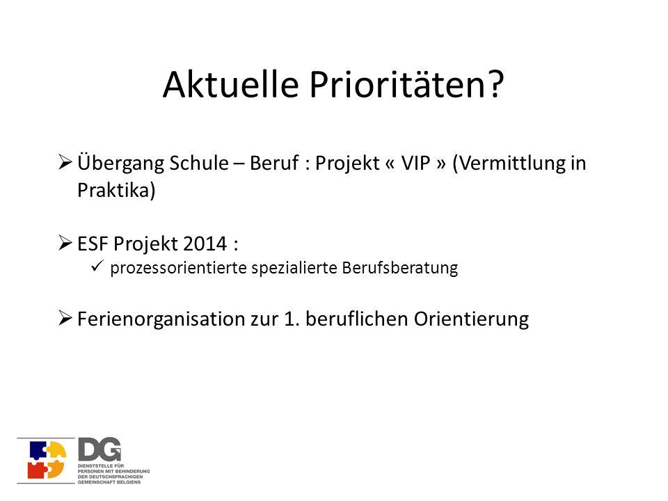 Aktuelle Prioritäten?  Übergang Schule – Beruf : Projekt « VIP » (Vermittlung in Praktika)  ESF Projekt 2014 : prozessorientierte spezialierte Beruf
