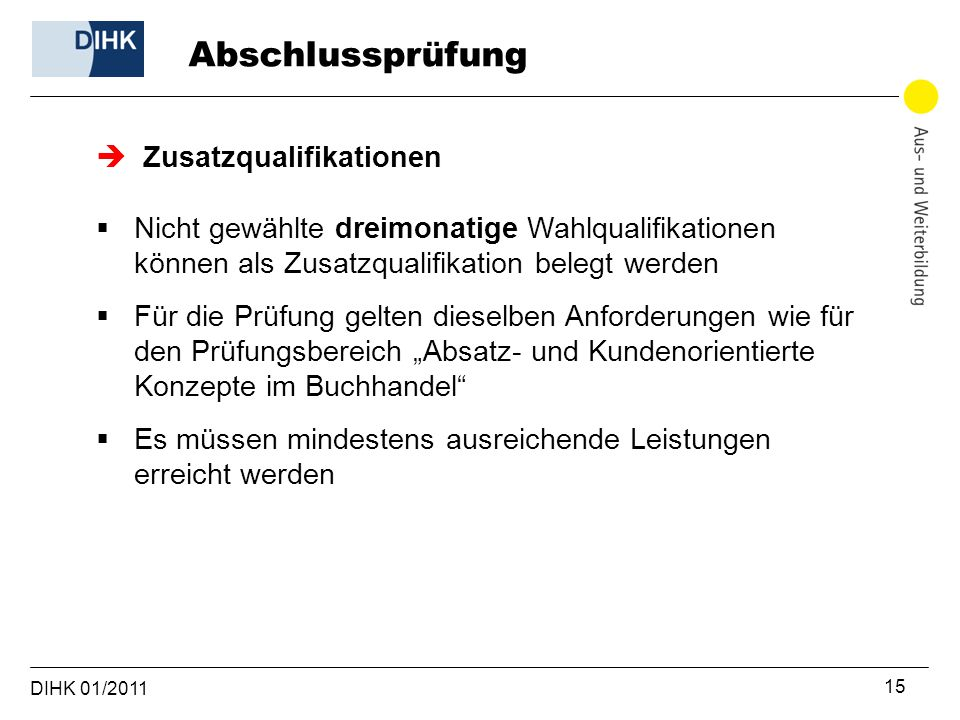 DIHK 01/2011 15  Zusatzqualifikationen  Nicht gewählte dreimonatige Wahlqualifikationen können als Zusatzqualifikation belegt werden  Für die Prüfu