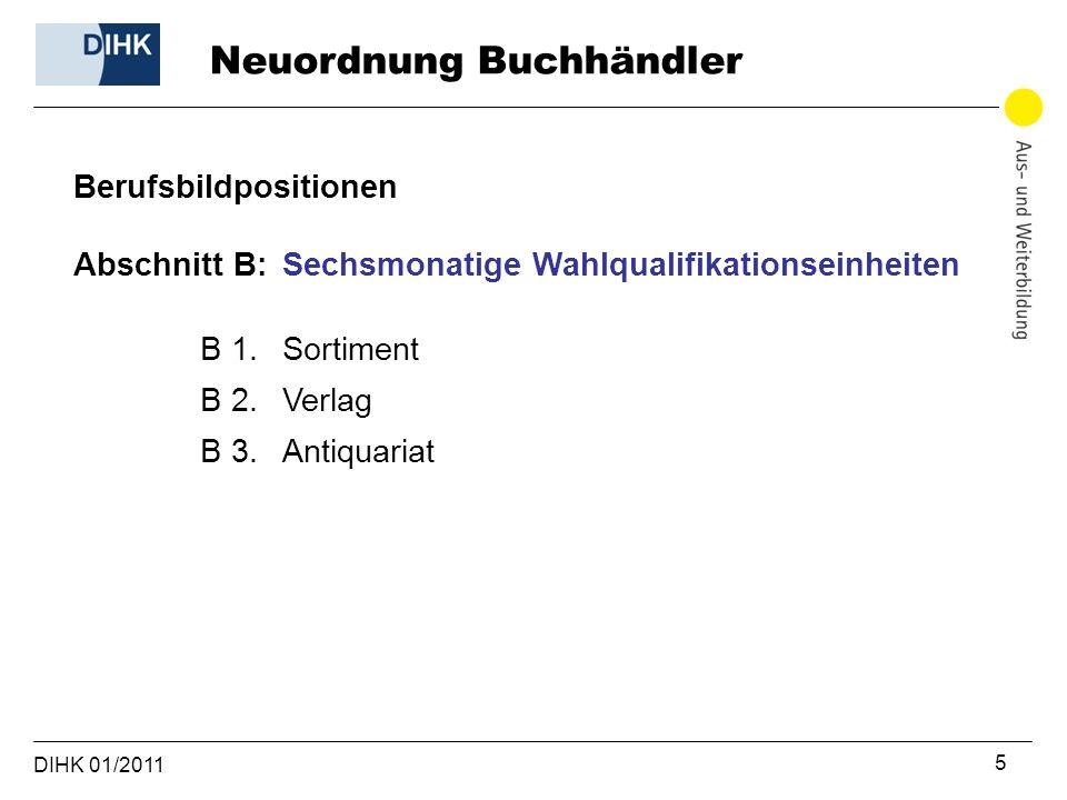 DIHK 01/2011 5 Berufsbildpositionen Abschnitt B: Sechsmonatige Wahlqualifikationseinheiten B 1. Sortiment B 2. Verlag B 3. Antiquariat Neuordnung Buch