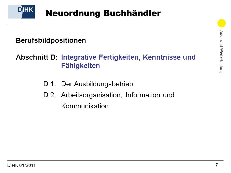 DIHK 01/2011 7 Berufsbildpositionen Abschnitt D: Integrative Fertigkeiten, Kenntnisse und Fähigkeiten D 1. Der Ausbildungsbetrieb D 2. Arbeitsorganisa