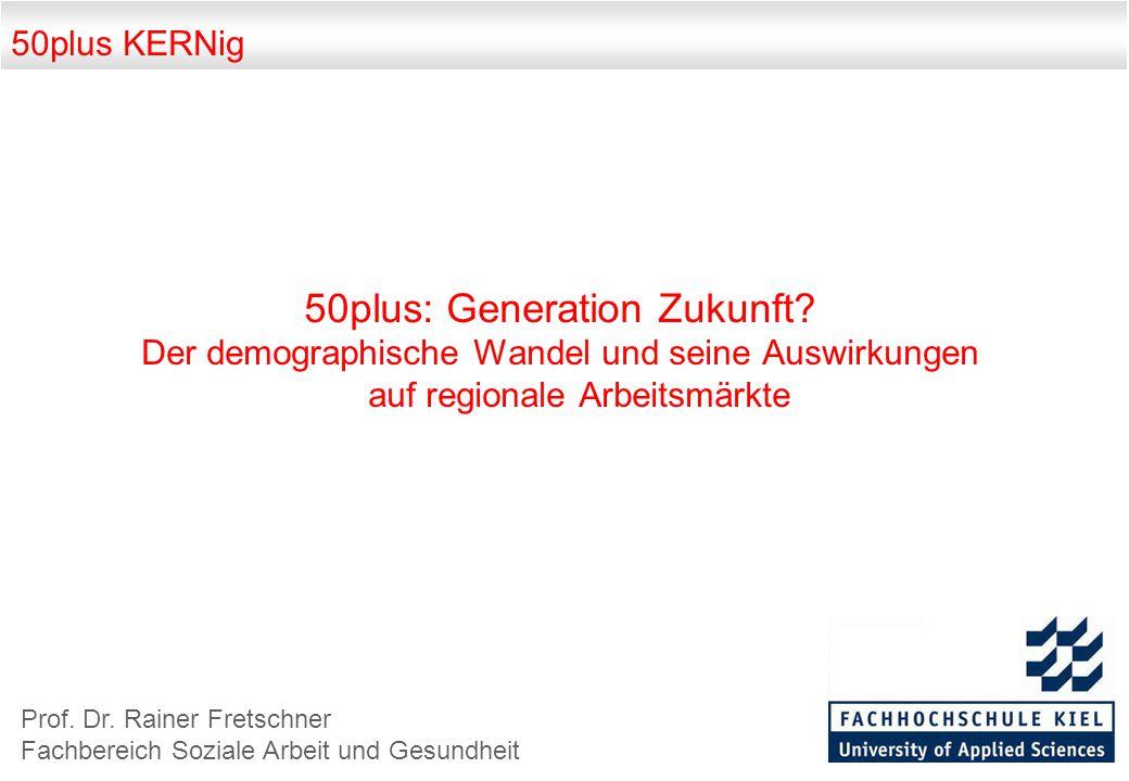 50plus KERNig 50plus: Generation Zukunft? Der demographische Wandel und seine Auswirkungen auf regionale Arbeitsmärkte Prof. Dr. Rainer Fretschner Fac