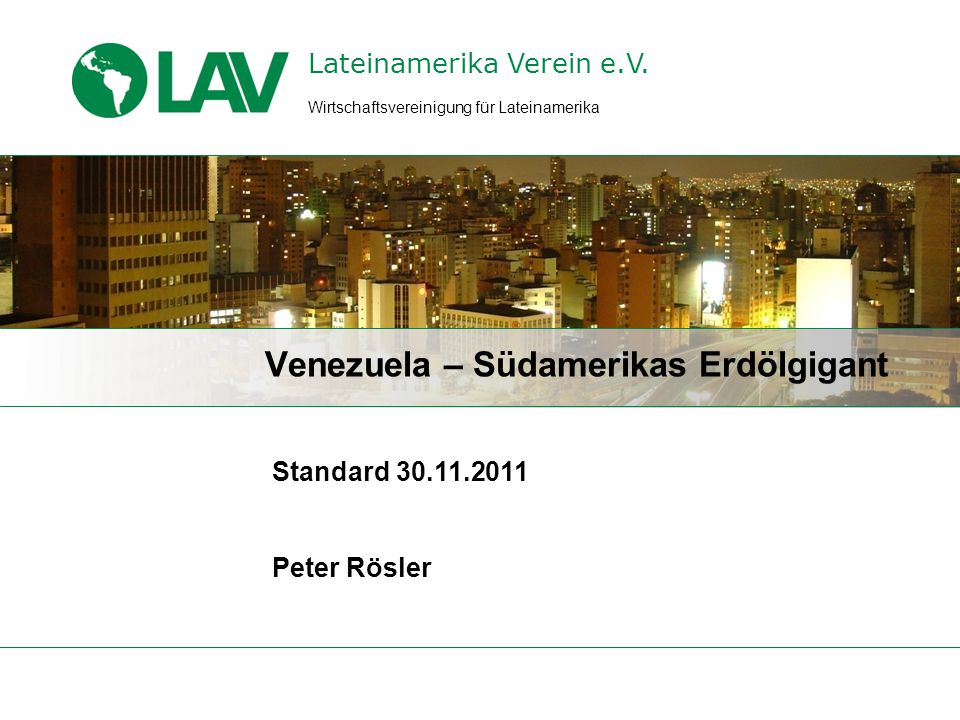 Lateinamerika Verein e.V. Standard 30.11.2011 Peter Rösler Venezuela – Südamerikas Erdölgigant Wirtschaftsvereinigung für Lateinamerika