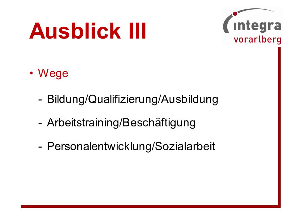 Ausblick III Wege -Bildung/Qualifizierung/Ausbildung -Arbeitstraining/Beschäftigung -Personalentwicklung/Sozialarbeit