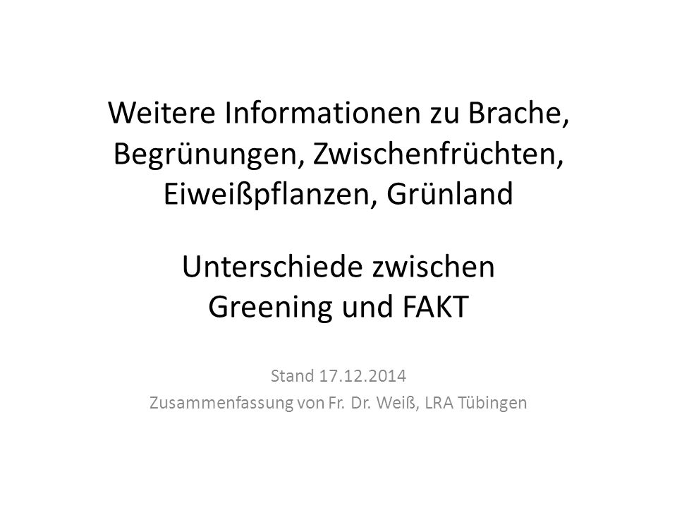 Weitere Informationen zu Brache, Begrünungen, Zwischenfrüchten, Eiweißpflanzen, Grünland Unterschiede zwischen Greening und FAKT Stand 17.12.2014 Zusammenfassung von Fr.