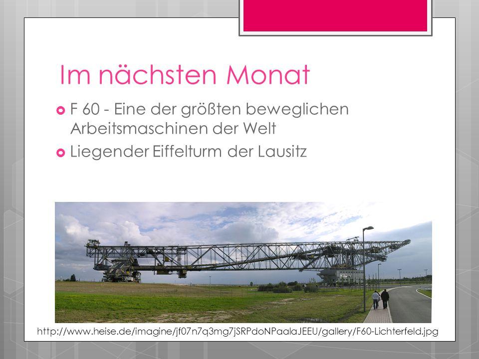 Im nächsten Monat  F 60 - Eine der größten beweglichen Arbeitsmaschinen der Welt  Liegender Eiffelturm der Lausitz http://www.heise.de/imagine/jf07n