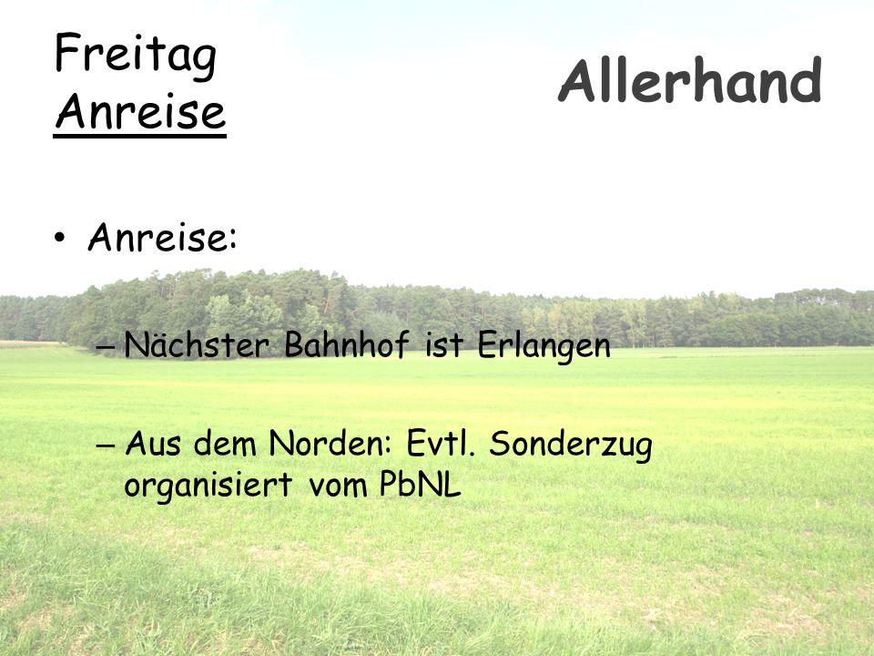 Freitag Anreise Anreise: – Nächster Bahnhof ist Erlangen – Aus dem Norden: Evtl. Sonderzug organisiert vom PbNL Allerhand