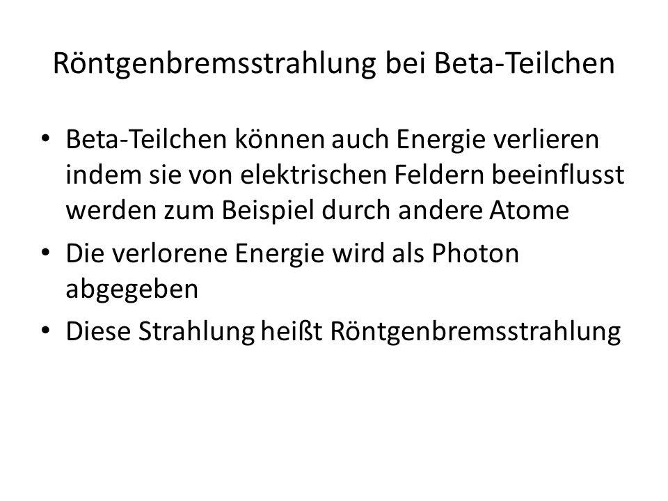 Röntgenbremsstrahlung bei Beta-Teilchen Beta-Teilchen können auch Energie verlieren indem sie von elektrischen Feldern beeinflusst werden zum Beispiel durch andere Atome Die verlorene Energie wird als Photon abgegeben Diese Strahlung heißt Röntgenbremsstrahlung