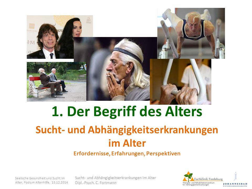 Sucht- und Abhängigkeitserkrankungen im Alter Erfordernisse, Erfahrungen, Perspektiven 1. Der Begriff des Alters Seelische Gesundheit und Sucht im Alt