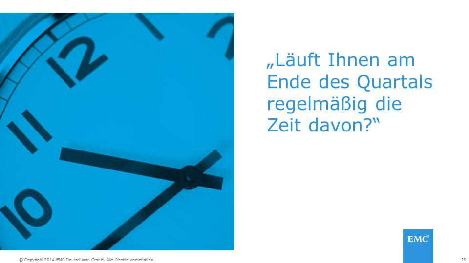 """25© Copyright 2014 EMC Deutschland GmbH. Alle Rechte vorbehalten. """"Läuft Ihnen am Ende des Quartals regelmäßig die Zeit davon?"""""""