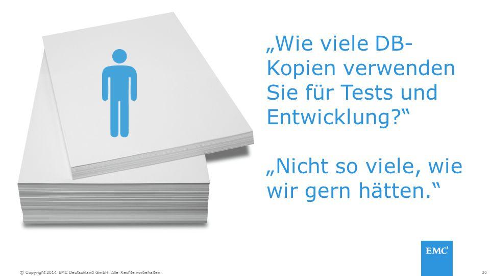 """30© Copyright 2014 EMC Deutschland GmbH. Alle Rechte vorbehalten. """"Wie viele DB- Kopien verwenden Sie für Tests und Entwicklung?"""" """"Nicht so viele, wie"""