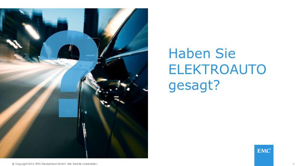 4© Copyright 2014 EMC Deutschland GmbH. Alle Rechte vorbehalten. Haben Sie ELEKTROAUTO gesagt?