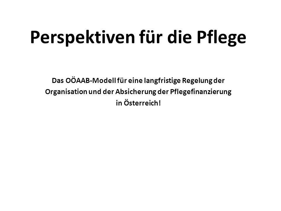 Perspektiven für die Pflege Das OÖAAB-Modell für eine langfristige Regelung der Organisation und der Absicherung der Pflegefinanzierung in Österreich!