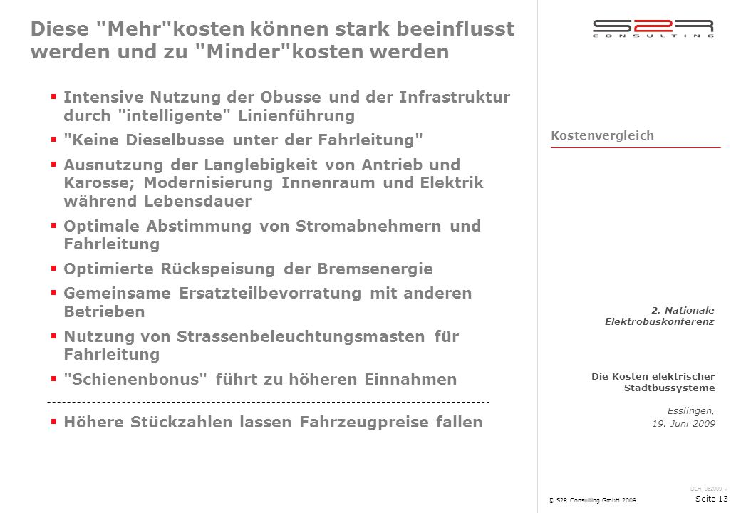 DLR_062009_v Die Kosten elektrischer Stadtbussysteme Esslingen, 19. Juni 2009 2. Nationale Elektrobuskonferenz © S2R Consulting GmbH 2009 Seite 13 Die