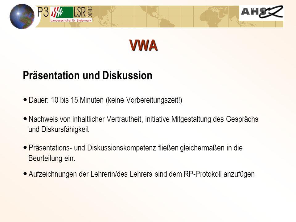 VWA Präsentation und Diskussion Dauer: 10 bis 15 Minuten (keine Vorbereitungszeit!) Nachweis von inhaltlicher Vertrautheit, initiative Mitgestaltung des Gesprächs und Diskursfähigkeit Präsentations- und Diskussionskompetenz fließen gleichermaßen in die Beurteilung ein.