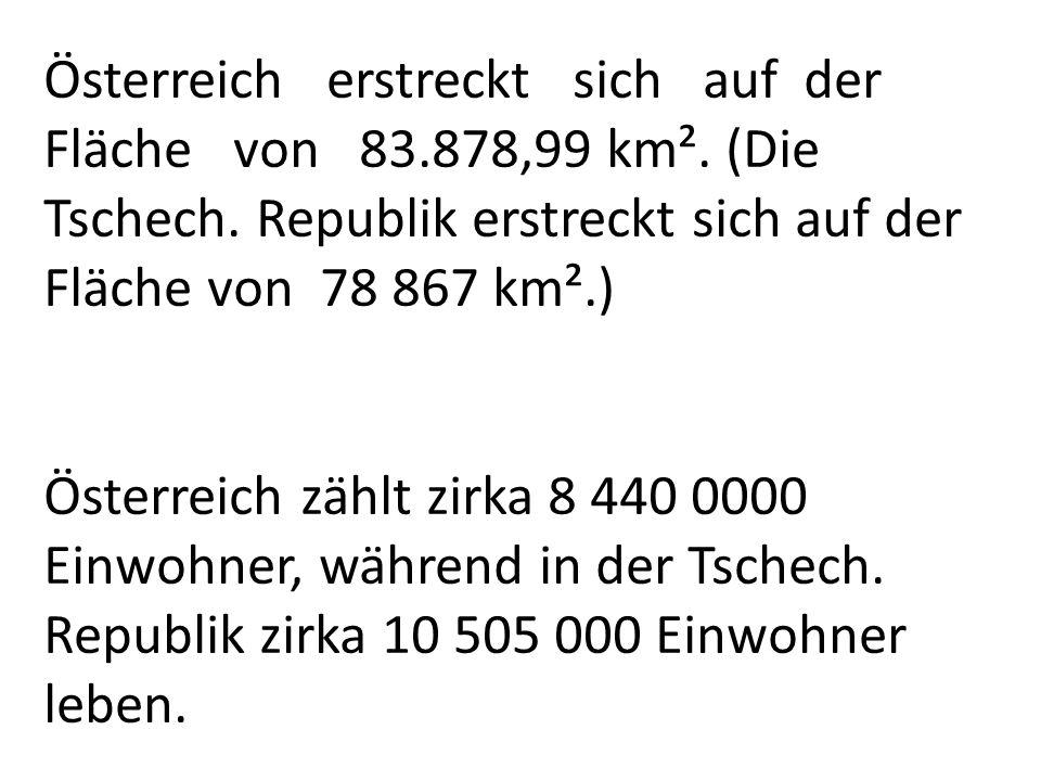Österreich erstreckt sich auf der Fläche von 83.878,99 km². (Die Tschech. Republik erstreckt sich auf der Fläche von 78 867 km².) Österreich zählt zir