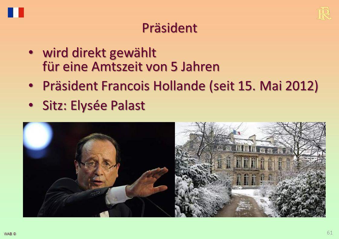 WAB © Präsident wird direkt gewählt für eine Amtszeit von 5 Jahren wird direkt gewählt für eine Amtszeit von 5 Jahren Präsident Francois Hollande (sei