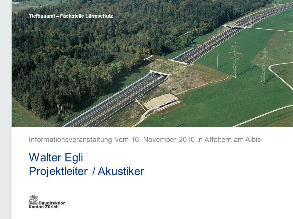Tiefbauamt – Fachstelle Lärmschutz Informationsveranstaltung vom 10. November 2010 in Affoltern am Albis Walter Egli Projektleiter / Akustiker