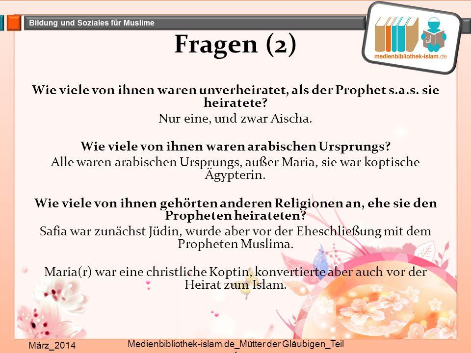 Fragen (2) Wie viele von ihnen waren unverheiratet, als der Prophet s.a.s. sie heiratete? Nur eine, und zwar Aischa. Wie viele von ihnen waren arabisc