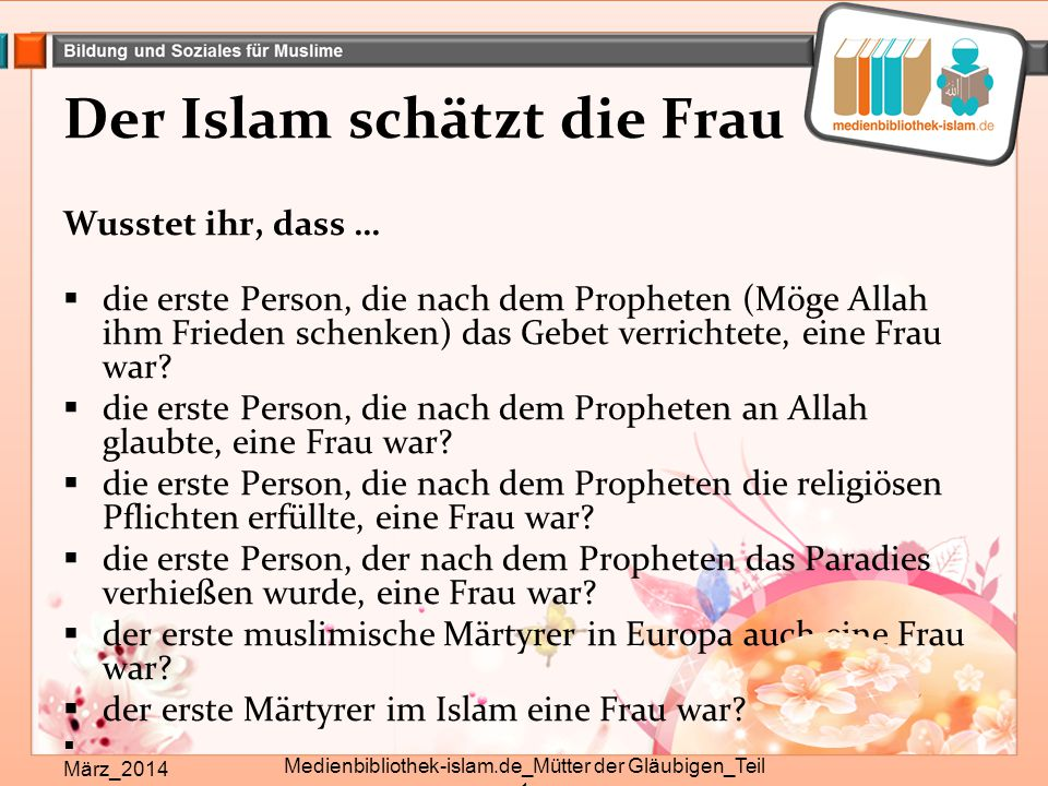 Der Islam schätzt die Frau Wusstet ihr, dass …  die erste Person, die nach dem Propheten (Möge Allah ihm Frieden schenken) das Gebet verrichtete, ein