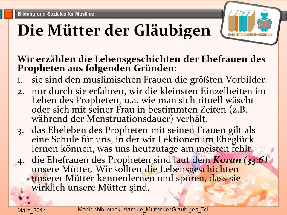 Die Mütter der Gläubigen Wir erzählen die Lebensgeschichten der Ehefrauen des Propheten aus folgenden Gründen: 1.sie sind den muslimischen Frauen die