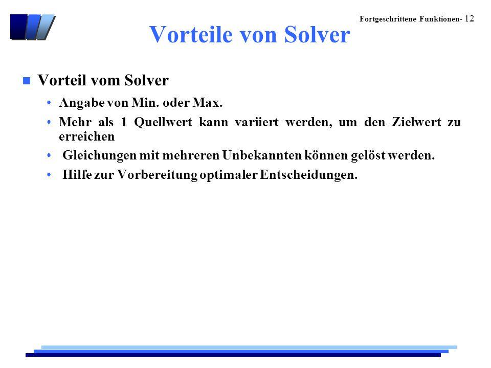 Fortgeschrittene Funktionen- 12 Vorteile von Solver n Vorteil vom Solver Angabe von Min. oder Max. Mehr als 1 Quellwert kann variiert werden, um den Z