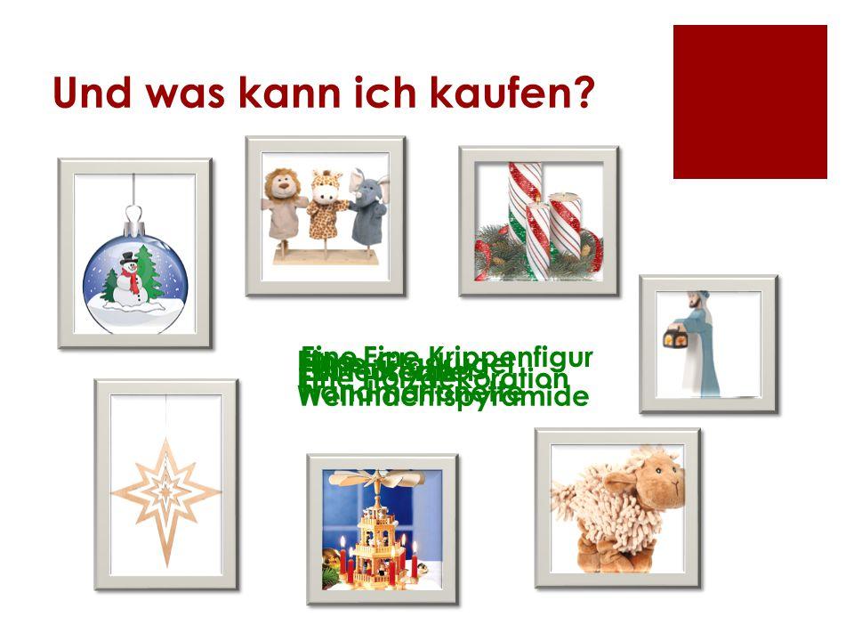 Und was kann ich kaufen? Eine Glaskugel Eine Handmarionette Eine Kerze Eine Krippenfigur Ein Plüschtier Eine Holzdekoration Eine Weihnachtspyramide