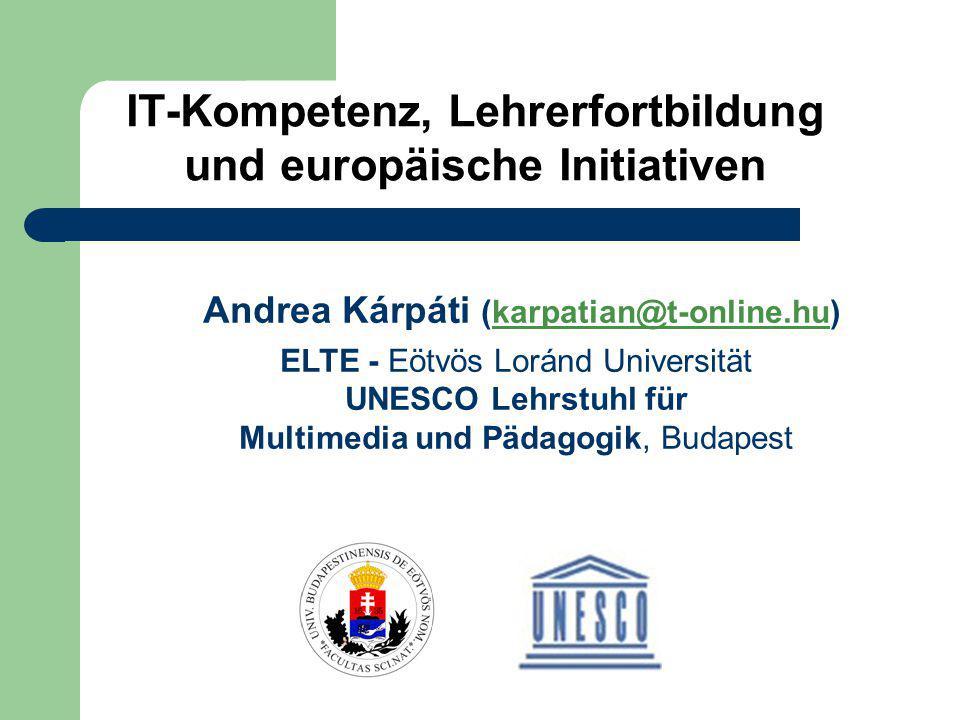 IT-Kompetenz, Lehrerfortbildung und europäische Initiativen Andrea Kárpáti (karpatian@t-online.hu) ELTE - Eötvös Loránd Universität UNESCO Lehrstuhl für Multimedia und Pädagogik, Budapest