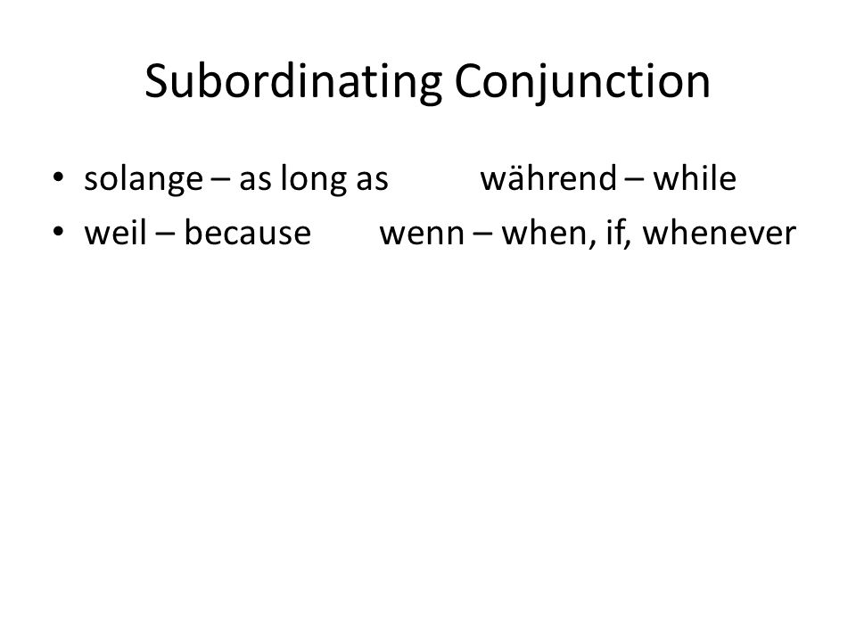 Subordinating Conjunction solange – as long aswährend – while weil – because wenn – when, if, whenever