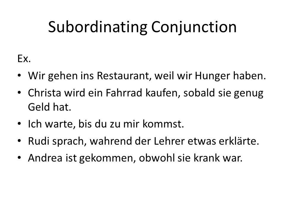 Subordinating Conjunction Ex. Wir gehen ins Restaurant, weil wir Hunger haben. Christa wird ein Fahrrad kaufen, sobald sie genug Geld hat. Ich warte,