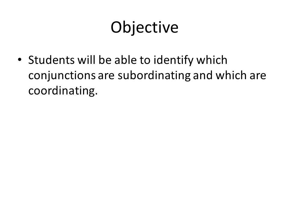 Objective Students will be able to identify which conjunctions are subordinating and which are coordinating.