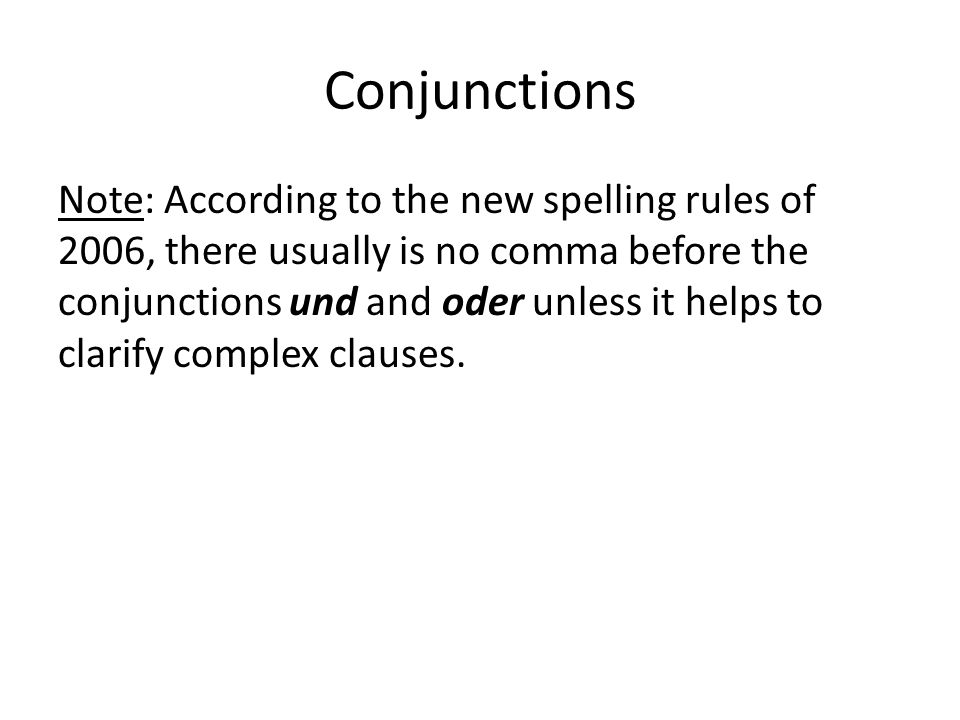Conjunctions Note: According to the new spelling rules of 2006, there usually is no comma before the conjunctions und and oder unless it helps to clarify complex clauses.