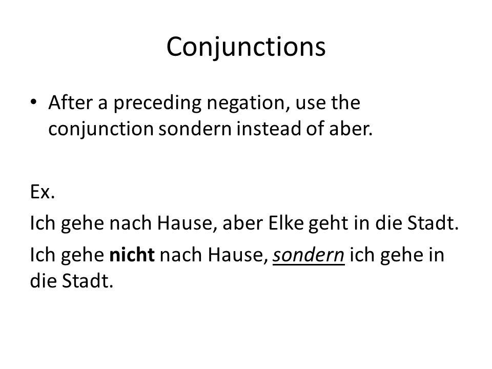 Conjunctions After a preceding negation, use the conjunction sondern instead of aber. Ex. Ich gehe nach Hause, aber Elke geht in die Stadt. Ich gehe n