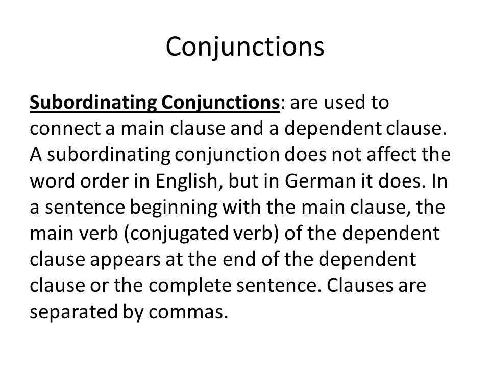 Conjunctions Subordinating Conjunctions: are used to connect a main clause and a dependent clause. A subordinating conjunction does not affect the wor