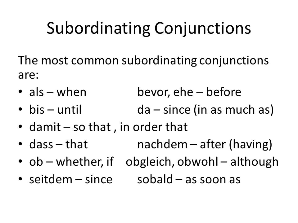 Subordinating Conjunctions The most common subordinating conjunctions are: als – whenbevor, ehe – before bis – untilda – since (in as much as) damit –